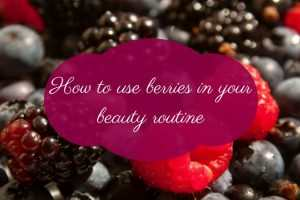 How to use berries in your beauty routine TheFuss.co.uk