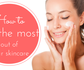 How to get the most from your skincare routine TheFuss.co.uk
