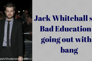 Jack Whitehall says Bad Education is going out with a bang TheFuss.co.uk