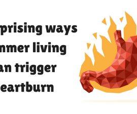 5 Surprising Ways Summer Living Can Trigger Heartburn TheFuss.co.uk