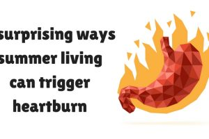 5 Surprising Ways Summer Living Can Trigger Heartburn TheFuss.co.uk