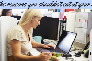 All The Reasons You Shouldn't Eat At Your Desk TheFuss.co.uk